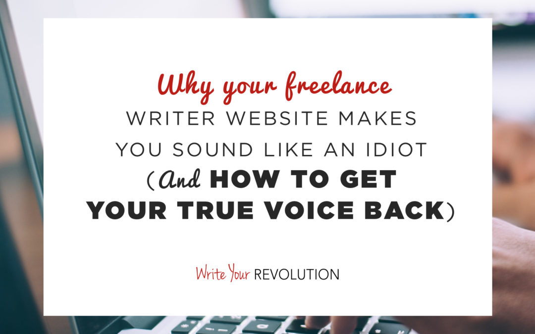Why Your Freelance Writer Website Makes You Sound Like an Idiot (And How to Get Your True Voice Back)