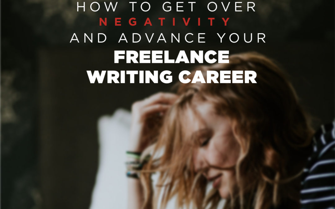 How to Get Over Negativity and Advance Your Freelance Writing Career